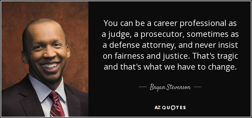 You can be a career professional as a judge, a prosecutor, sometimes as a defense attorney, and never insist on fairness and justice. That's tragic and that's what we have to change. - Bryan Stevenson
