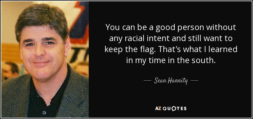 You can be a good person without any racial intent and still want to keep the flag. That's what I learned in my time in the south. - Sean Hannity