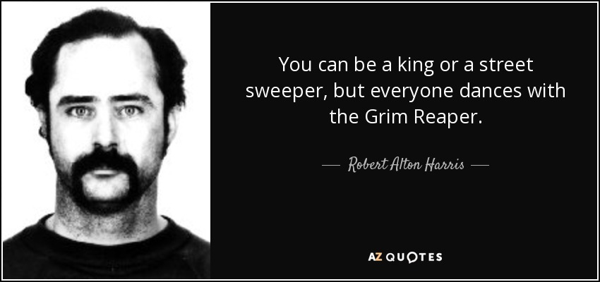 You can be a king or a street sweeper, but everyone dances with the Grim Reaper. - Robert Alton Harris