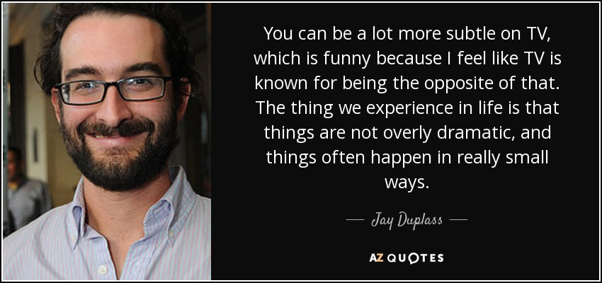 You can be a lot more subtle on TV, which is funny because I feel like TV is known for being the opposite of that. The thing we experience in life is that things are not overly dramatic, and things often happen in really small ways. - Jay Duplass