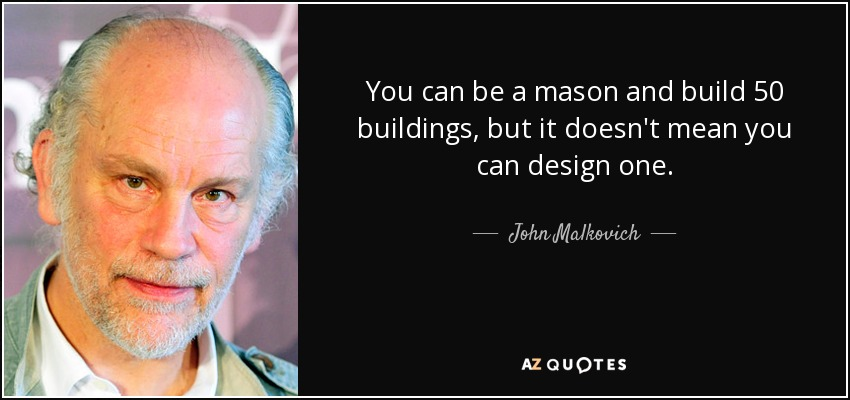 You can be a mason and build 50 buildings, but it doesn't mean you can design one. - John Malkovich