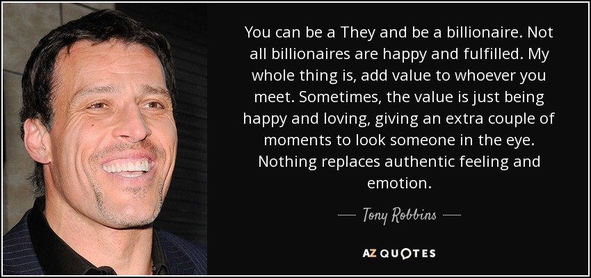 You can be a They and be a billionaire. Not all billionaires are happy and fulfilled. My whole thing is, add value to whoever you meet. Sometimes, the value is just being happy and loving, giving an extra couple of moments to look someone in the eye. Nothing replaces authentic feeling and emotion. - Tony Robbins