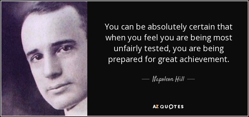 You can be absolutely certain that when you feel you are being most unfairly tested, you are being prepared for great achievement. - Napoleon Hill