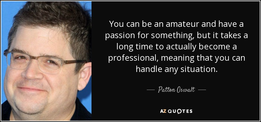 You can be an amateur and have a passion for something, but it takes a long time to actually become a professional, meaning that you can handle any situation. - Patton Oswalt
