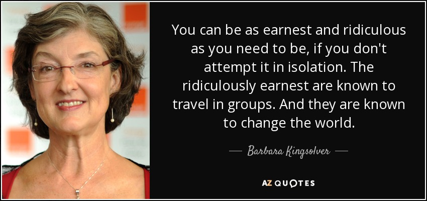 You can be as earnest and ridiculous as you need to be, if you don't attempt it in isolation. The ridiculously earnest are known to travel in groups. And they are known to change the world. - Barbara Kingsolver