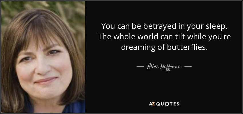 You can be betrayed in your sleep. The whole world can tilt while you're dreaming of butterflies. - Alice Hoffman