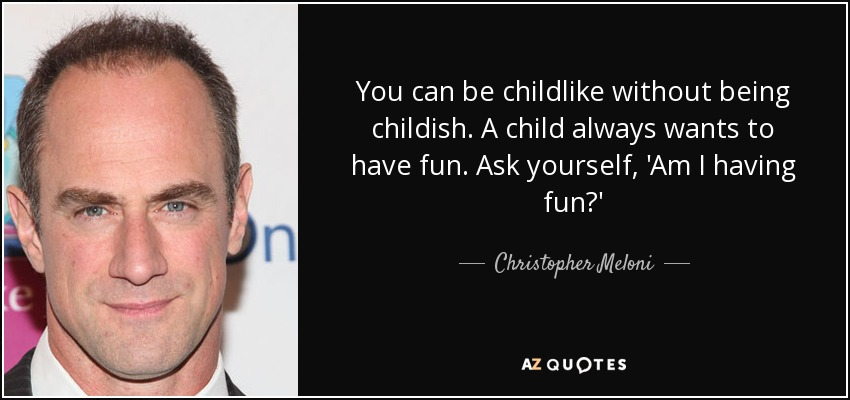 You can be childlike without being childish. A child always wants to have fun. Ask yourself, 'Am I having fun?' - Christopher Meloni