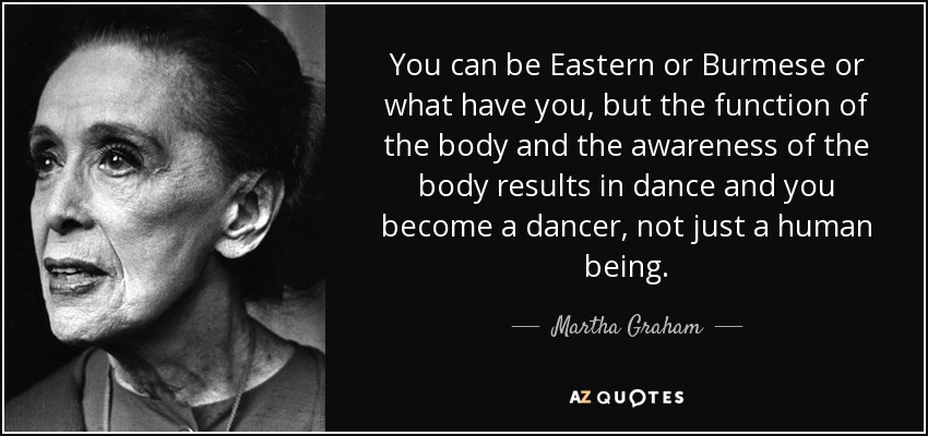 You can be Eastern or Burmese or what have you, but the function of the body and the awareness of the body results in dance and you become a dancer, not just a human being. - Martha Graham