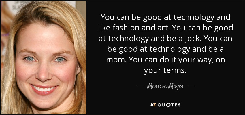 You can be good at technology and like fashion and art. You can be good at technology and be a jock. You can be good at technology and be a mom. You can do it your way, on your terms. - Marissa Mayer