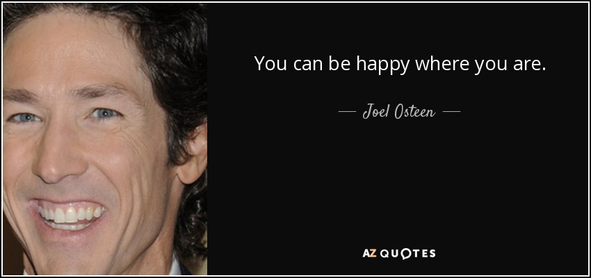 You can be happy where you are. - Joel Osteen