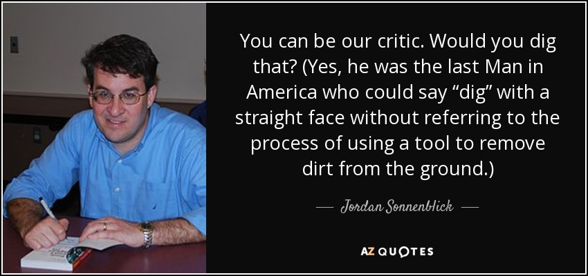 "You can be our critic. Would you dig that? (Yes, he was the last Man in America who could say ""dig"" with a straight face without referring to the process of using a tool to remove dirt from the ground.) - Jordan Sonnenblick"