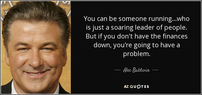 You can be someone running...who is just a soaring leader of people. But if you don't have the finances down, you're going to have a problem. - Alec Baldwin
