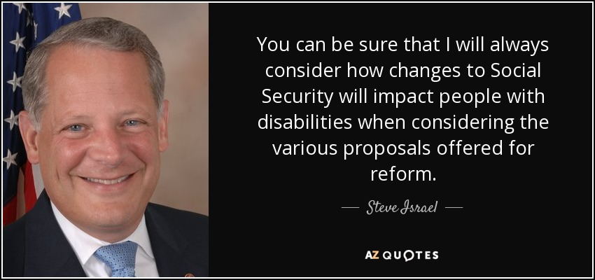 You can be sure that I will always consider how changes to Social Security will impact people with disabilities when considering the various proposals offered for reform. - Steve Israel