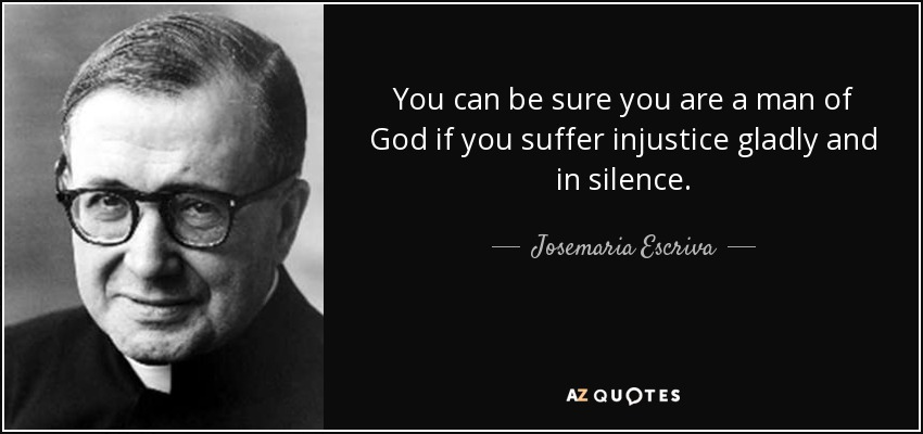 You can be sure you are a man of God if you suffer injustice gladly and in silence. - Josemaria Escriva