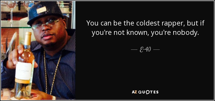 You can be the coldest rapper, but if you're not known, you're nobody. - E-40
