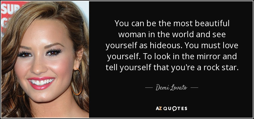 You can be the most beautiful woman in the world and see yourself as hideous. You must love yourself. To look in the mirror and tell yourself that you're a rock star. - Demi Lovato