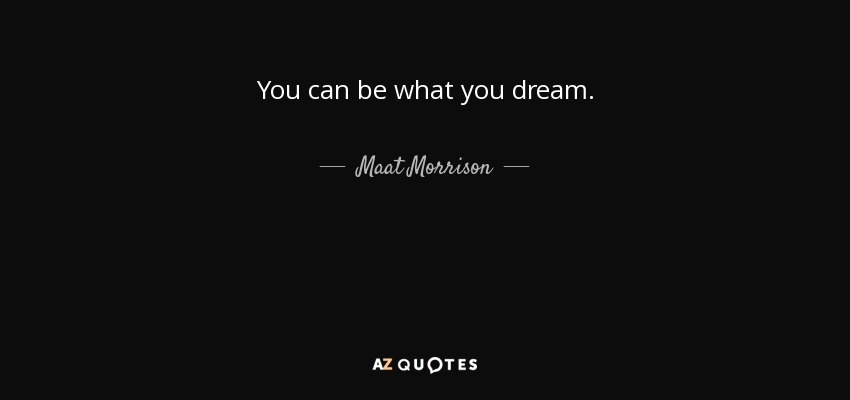 You can be what you dream. - Maat Morrison