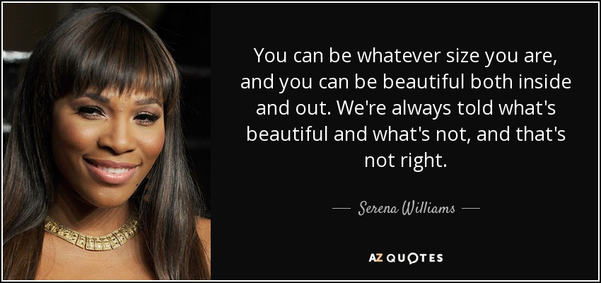You can be whatever size you are, and you can be beautiful both inside and out. We're always told what's beautiful and what's not, and that's not right. - Serena Williams