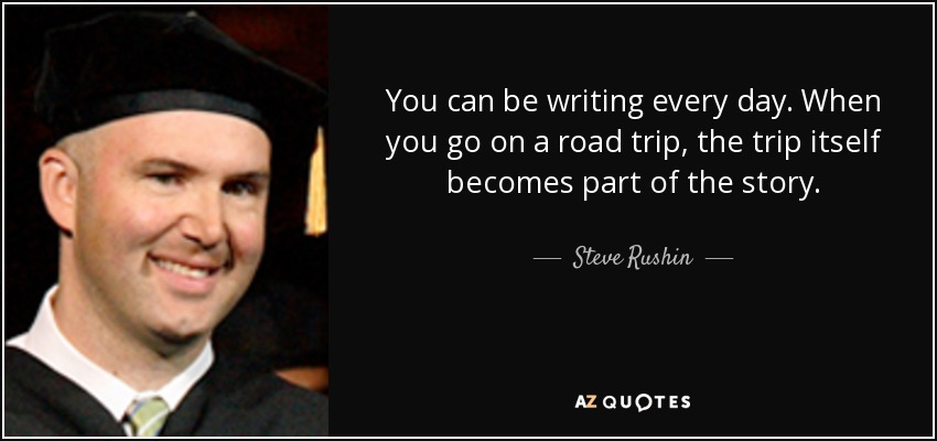 You can be writing every day. When you go on a road trip, the trip itself becomes part of the story. - Steve Rushin
