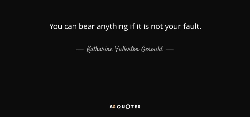 You can bear anything if it is not your fault. - Katharine Fullerton Gerould