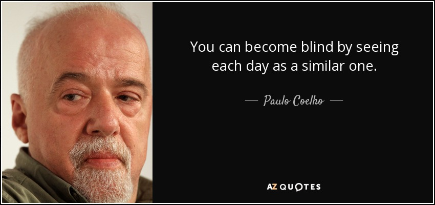 You can become blind by seeing each day as a similar one. - Paulo Coelho