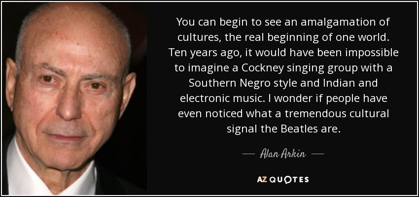You can begin to see an amalgamation of cultures, the real beginning of one world. Ten years ago, it would have been impossible to imagine a Cockney singing group with a Southern Negro style and Indian and electronic music. I wonder if people have even noticed what a tremendous cultural signal the Beatles are. - Alan Arkin