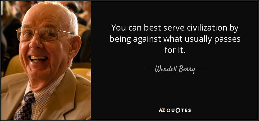 You can best serve civilization by being against what usually passes for it. - Wendell Berry