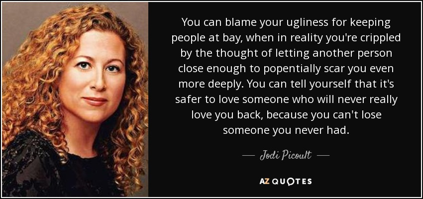 You can blame your ugliness for keeping people at bay, when in reality you're crippled by the thought of letting another person close enough to popentially scar you even more deeply. You can tell yourself that it's safer to love someone who will never really love you back, because you can't lose someone you never had. - Jodi Picoult