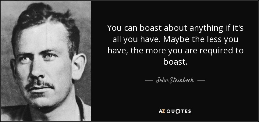 You can boast about anything if it's all you have. Maybe the less you have, the more you are required to boast. - John Steinbeck