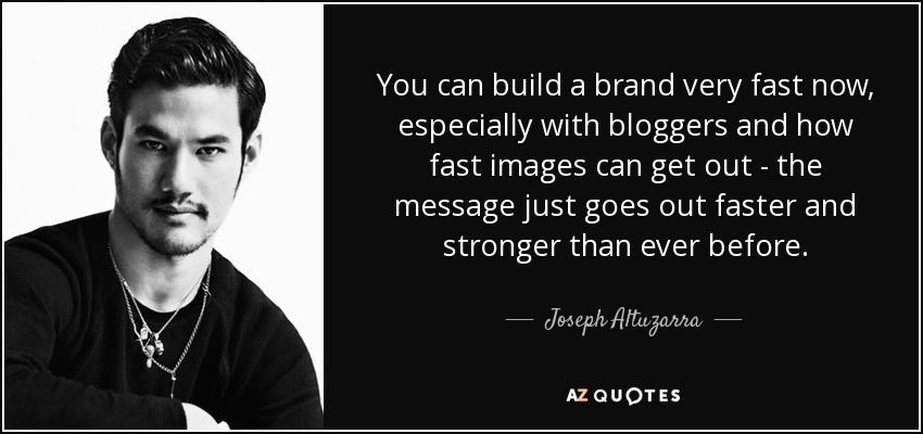 You can build a brand very fast now, especially with bloggers and how fast images can get out - the message just goes out faster and stronger than ever before. - Joseph Altuzarra