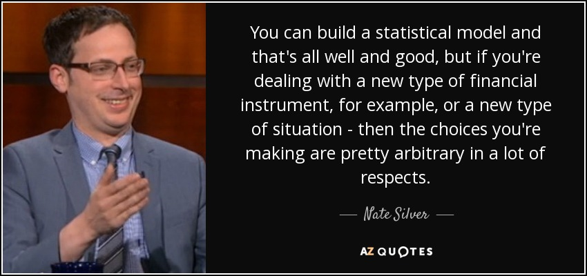 You can build a statistical model and that's all well and good, but if you're dealing with a new type of financial instrument, for example, or a new type of situation - then the choices you're making are pretty arbitrary in a lot of respects. - Nate Silver