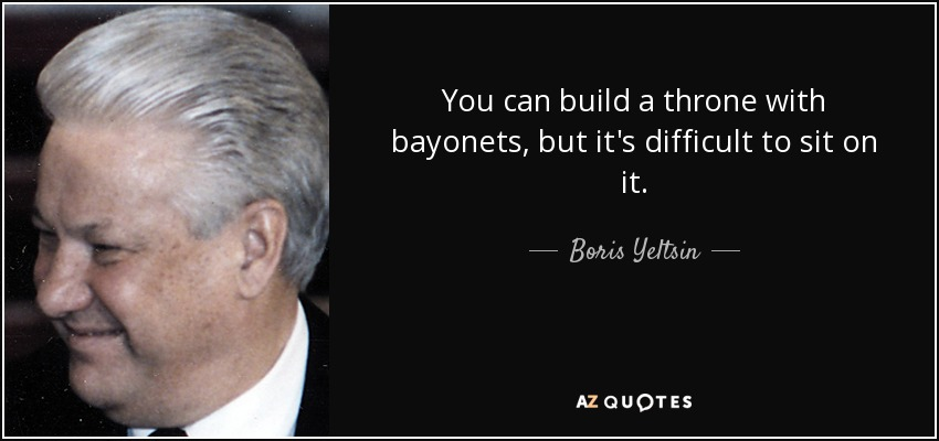 You can build a throne with bayonets, but it's difficult to sit on it. - Boris Yeltsin