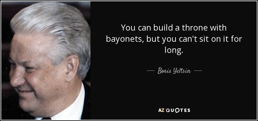 You can build a throne with bayonets, but you can't sit on it for long. - Boris Yeltsin