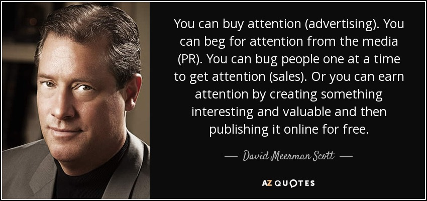You can buy attention (advertising). You can beg for attention from the media (PR). You can bug people one at a time to get attention (sales). Or you can earn attention by creating something interesting and valuable and then publishing it online for free. - David Meerman Scott
