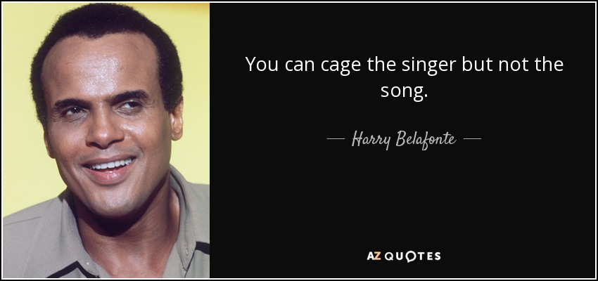 You can cage the singer but not the song. - Harry Belafonte