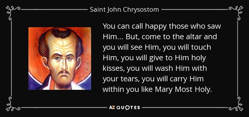 You can call happy those who saw Him... But, come to the altar and you will see Him, you will touch Him, you will give to Him holy kisses, you will wash Him with your tears, you will carry Him within you like Mary Most Holy. - Saint John Chrysostom