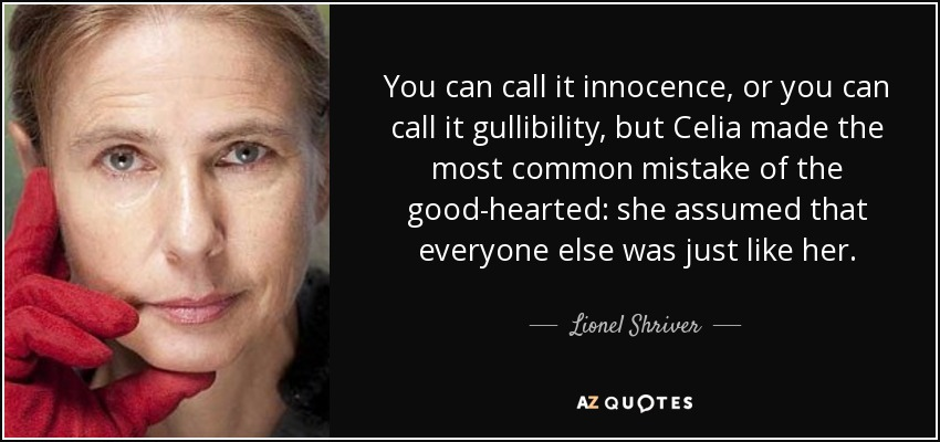 You can call it innocence, or you can call it gullibility, but Celia made the most common mistake of the good-hearted: she assumed that everyone else was just like her. - Lionel Shriver