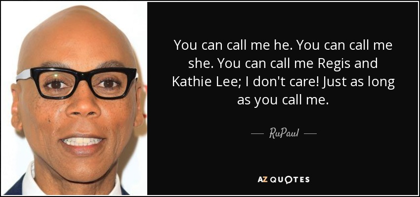 You can call me he. You can call me she. You can call me Regis and Kathie Lee; I don't care! Just as long as you call me. - RuPaul