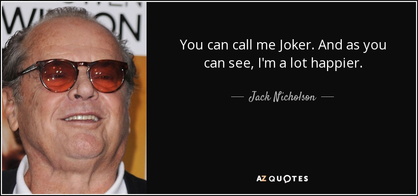 You can call me Joker. And as you can see, I'm a lot happier. - Jack Nicholson