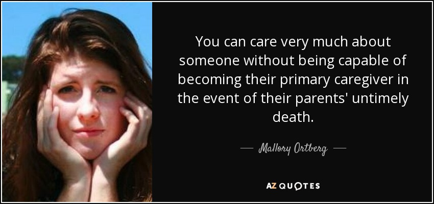 You can care very much about someone without being capable of becoming their primary caregiver in the event of their parents' untimely death. - Mallory Ortberg