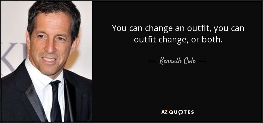 You can change an outfit, you can outfit change, or both. - Kenneth Cole