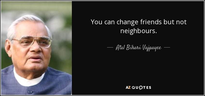 You can change friends but not neighbours. - Atal Bihari Vajpayee