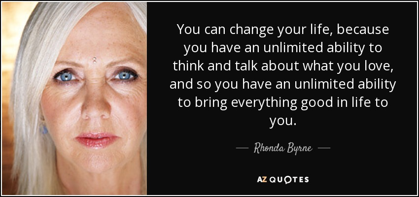 You can change your life, because you have an unlimited ability to think and talk about what you love, and so you have an unlimited ability to bring everything good in life to you. - Rhonda Byrne