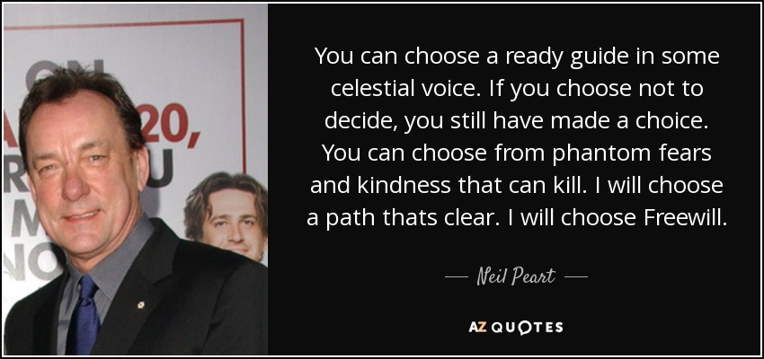 You can choose a ready guide in some celestial voice. If you choose not to decide, you still have made a choice. You can choose from phantom fears and kindness that can kill. I will choose a path thats clear. I will choose Freewill. - Neil Peart
