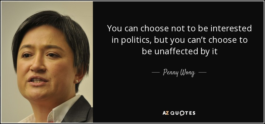 You can choose not to be interested in politics, but you can't choose to be unaffected by it - Penny Wong