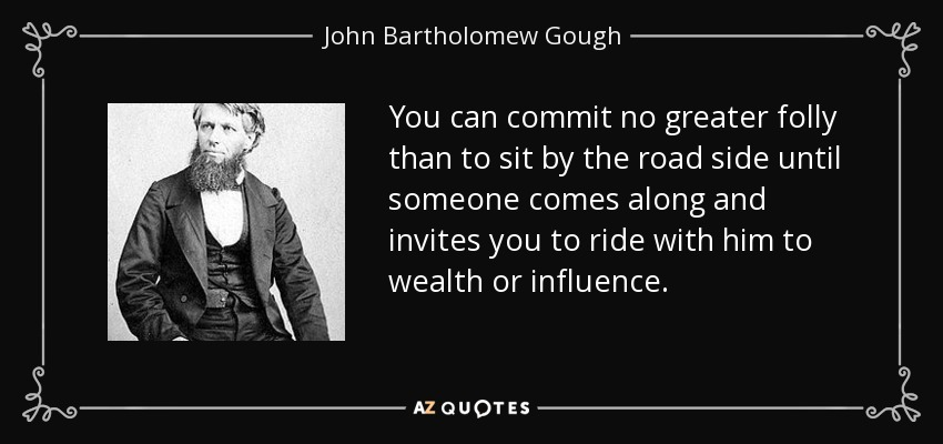 You can commit no greater folly than to sit by the road side until someone comes along and invites you to ride with him to wealth or influence. - John Bartholomew Gough