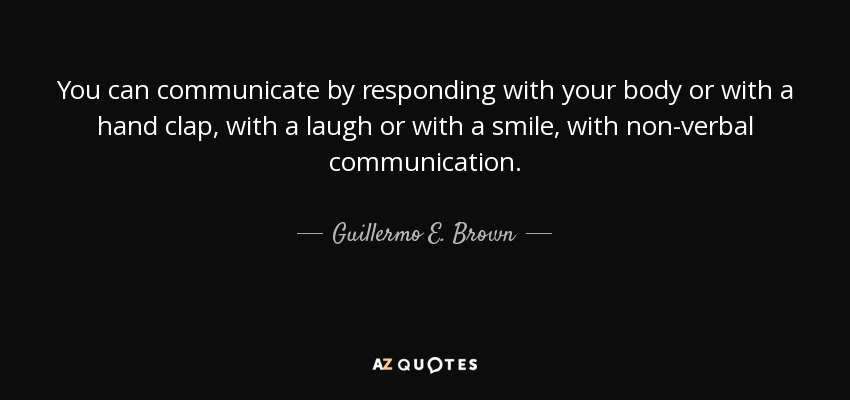 You can communicate by responding with your body or with a hand clap, with a laugh or with a smile, with non-verbal communication. - Guillermo E. Brown