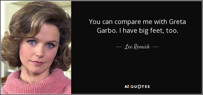 You can compare me with Greta Garbo. I have big feet, too. - Lee Remick