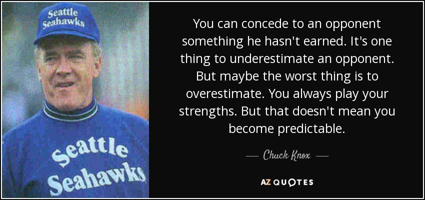You can concede to an opponent something he hasn't earned. It's one thing to underestimate an opponent. But maybe the worst thing is to overestimate. You always play your strengths. But that doesn't mean you become predictable. - Chuck Knox