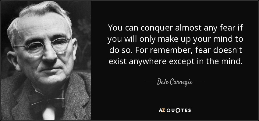 You can conquer almost any fear if you will only make up your mind to do so. For remember, fear doesn't exist anywhere except in the mind. - Dale Carnegie